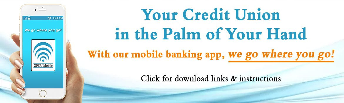 Your Credit Union in the Palm of Your Hand. With our mobile banking app, we go where you go! Click for download links and instructions.