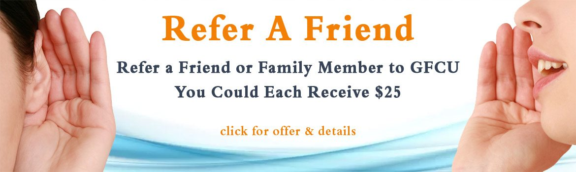 Refer a Friend or Family Member to GFCU. You could each receive $25. Click for offer and details.
